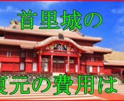 首里城の復元にはいくらかかる?沖縄の顔の費用の内訳と再建はいつ?