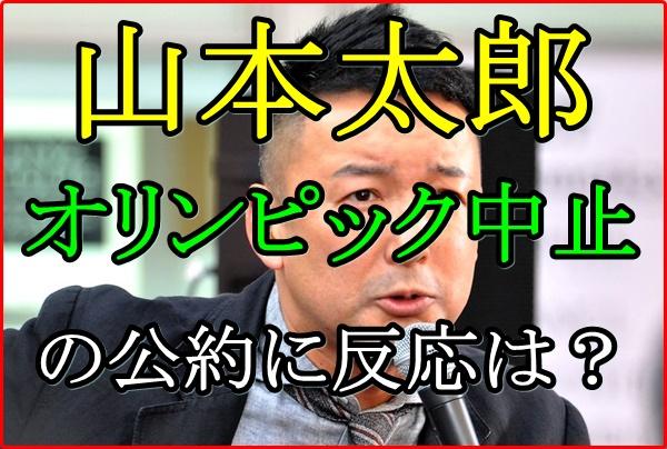 山本太郎が東京五輪を中止にする公約は都知事選で有利に働くか調査!